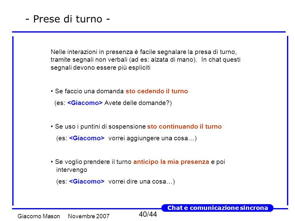 40/44 Novembre 2007Giacomo Mason Chat e comunicazione sincrona - Prese di turno - Nelle interazioni in presenza è facile segnalare la presa di turno, tramite segnali non verbali (ad es: alzata di mano).