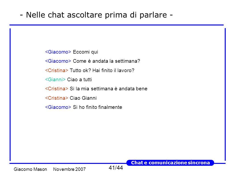 41/44 Novembre 2007Giacomo Mason Chat e comunicazione sincrona - Nelle chat ascoltare prima di parlare - Eccomi qui Come è andata la settimana.