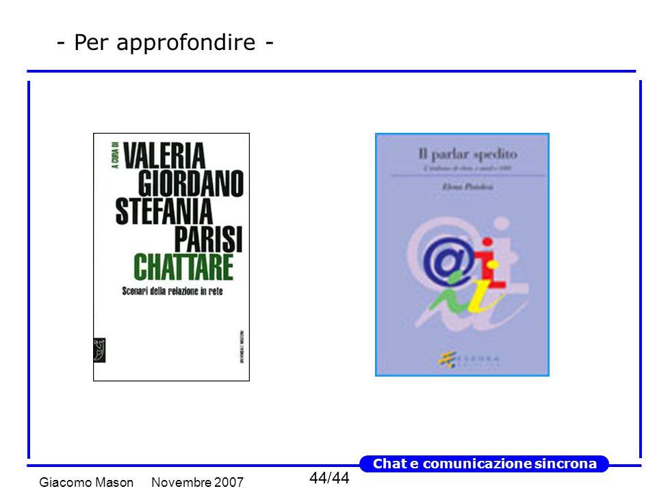 44/44 Novembre 2007Giacomo Mason Chat e comunicazione sincrona - Per approfondire -