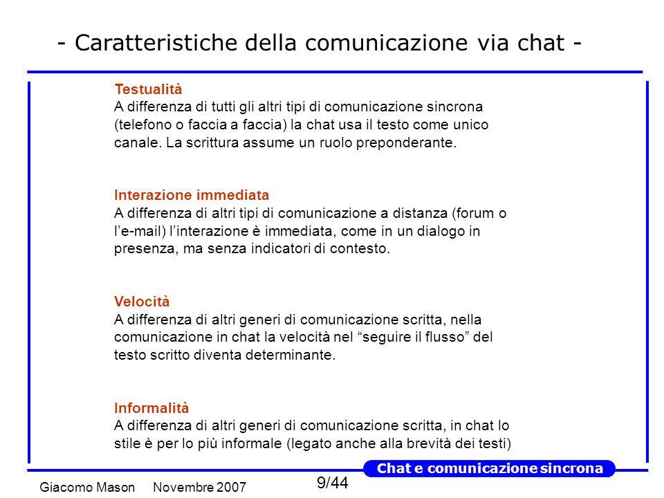 9/44 Novembre 2007Giacomo Mason Chat e comunicazione sincrona - Caratteristiche della comunicazione via chat - Testualità A differenza di tutti gli altri tipi di comunicazione sincrona (telefono o faccia a faccia) la chat usa il testo come unico canale.