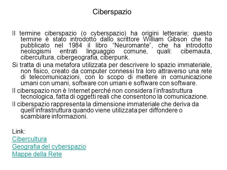 Ciberspazio Il termine ciberspazio (o cyberspazio) ha origini letterarie; questo termine è stato introdotto dallo scrittore William Gibson che ha pubblicato nel 1984 il libro Neuromante, che ha introdotto neologismi entrati linguaggio comune, quali: cibernauta, cibercultura, cibergeografia, ciberpunk.