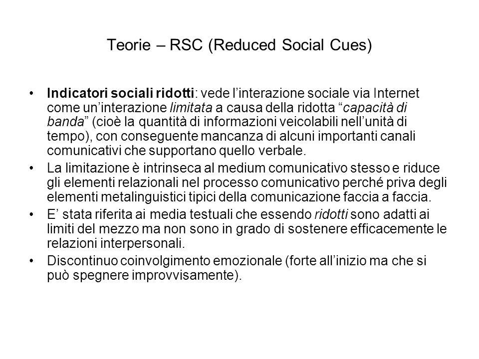 Teorie – RSC (Reduced Social Cues) Indicatori sociali ridotti: vede linterazione sociale via Internet come uninterazione limitata a causa della ridotta capacità di banda (cioè la quantità di informazioni veicolabili nellunità di tempo), con conseguente mancanza di alcuni importanti canali comunicativi che supportano quello verbale.