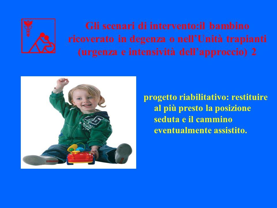 progetto riabilitativo: restituire al più presto la posizione seduta e il cammino eventualmente assistito. Gli scenari di intervento:il bambino ricove