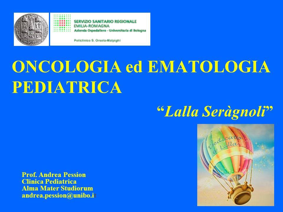 ONCOLOGIA ed EMATOLOGIA PEDIATRICA Prof. Andrea Pession Clinica Pediatrica Alma Mater Studiorum andrea.pession@unibo.it Lalla Seràgnoli