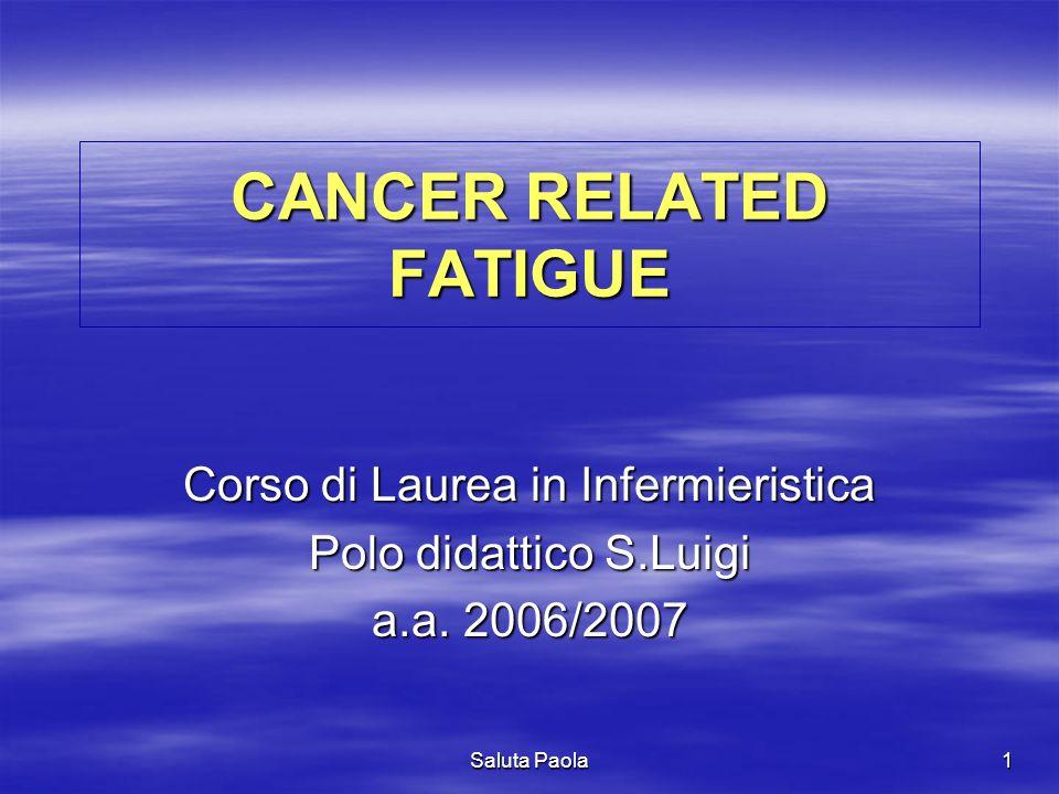 Saluta Paola 1 CANCER RELATED FATIGUE Corso di Laurea in Infermieristica Polo didattico S.Luigi a.a. 2006/2007