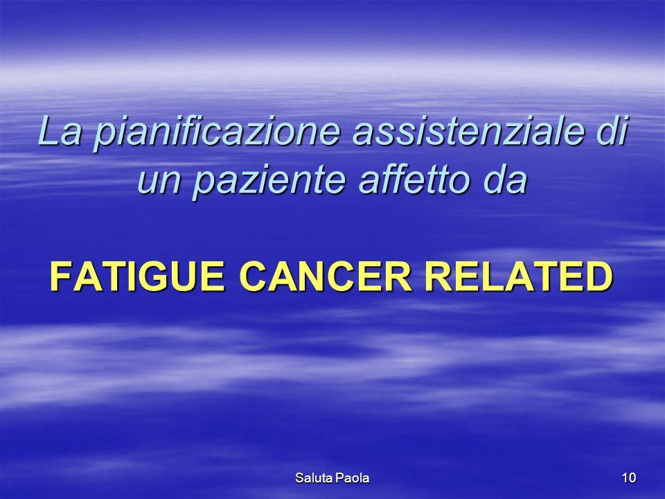 Saluta Paola10 La pianificazione assistenziale di un paziente affetto da FATIGUE CANCER RELATED