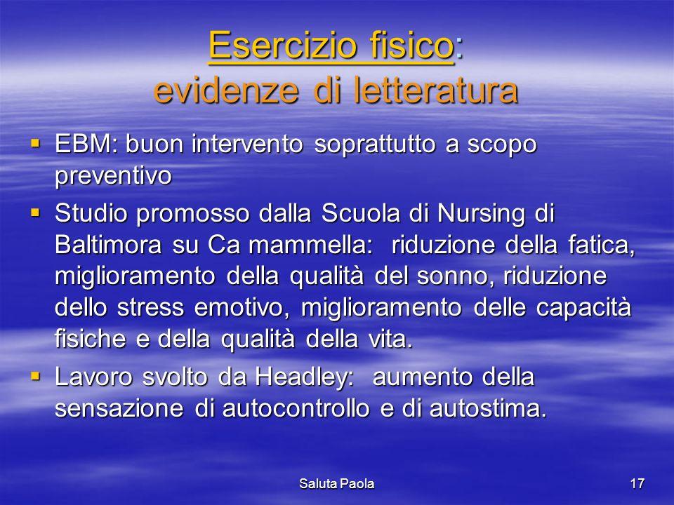 Saluta Paola17 Esercizio fisicoEsercizio fisico: evidenze di letteratura Esercizio fisico EBM: buon intervento soprattutto a scopo preventivo EBM: buo