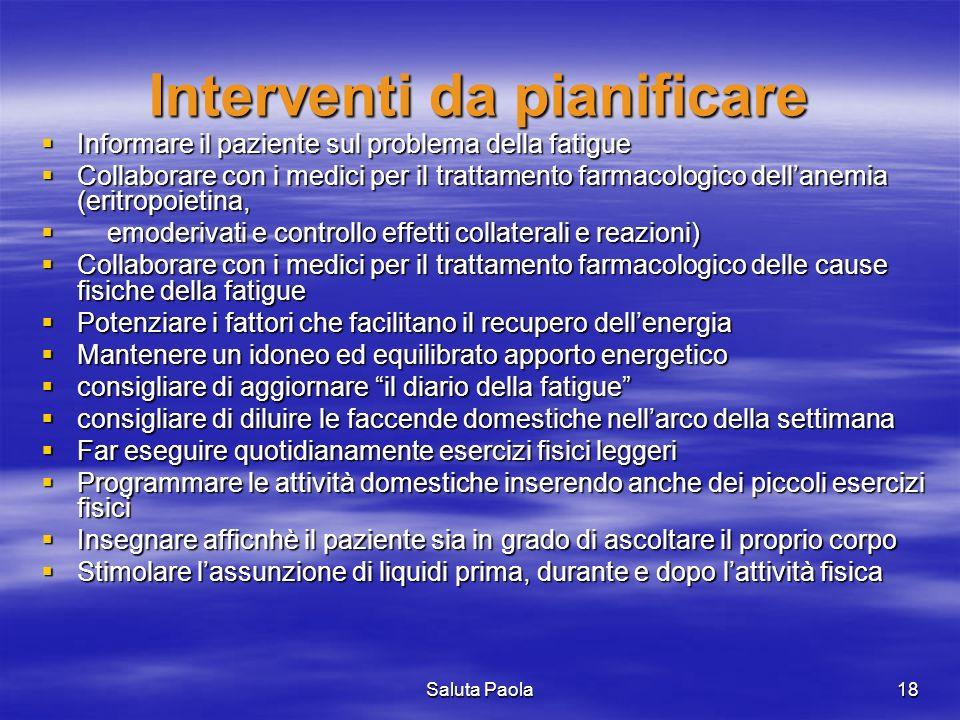 Saluta Paola18 Interventi da pianificare Informare il paziente sul problema della fatigue Informare il paziente sul problema della fatigue Collaborare