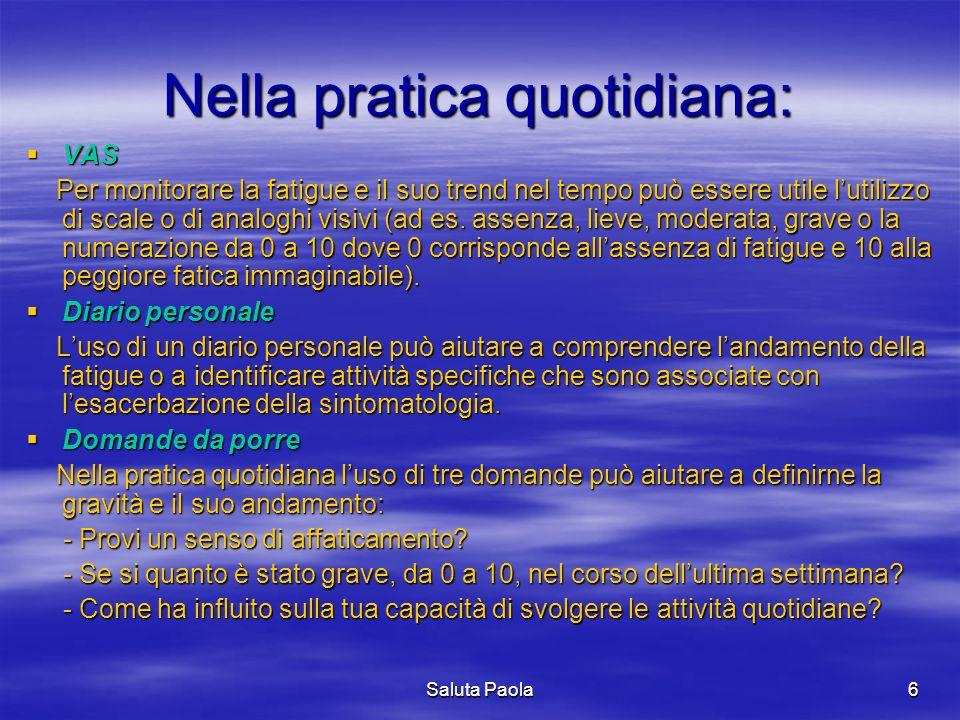 Saluta Paola6 Nella pratica quotidiana: VAS VAS Per monitorare la fatigue e il suo trend nel tempo può essere utile lutilizzo di scale o di analoghi v