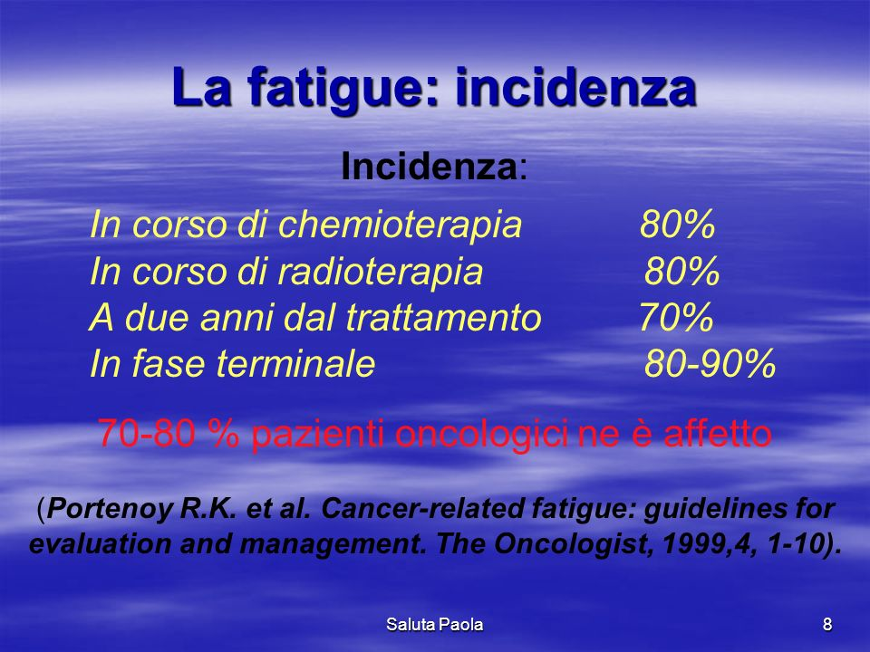 Saluta Paola8 La fatigue: incidenza Incidenza: 70-80 % pazienti oncologici ne è affetto (Portenoy R.K. et al. Cancer-related fatigue: guidelines for e
