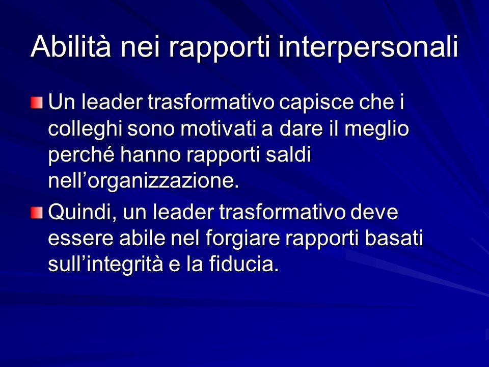 Abilità nei rapporti interpersonali Un leader trasformativo capisce che i colleghi sono motivati a dare il meglio perché hanno rapporti saldi nellorganizzazione.