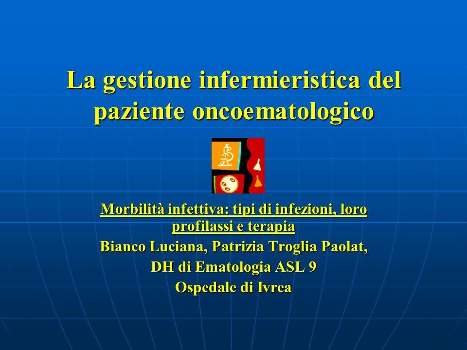La gestione infermieristica del paziente oncoematologico Morbilità infettiva: tipi di infezioni, loro profilassi e terapia Bianco Luciana, Patrizia Tr