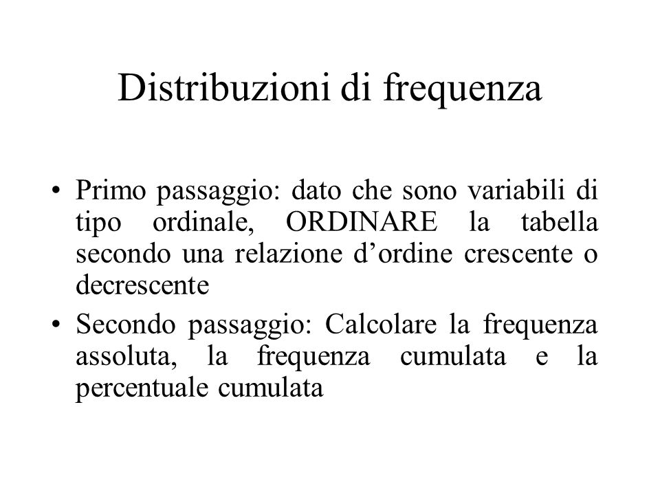 Distribuzioni di frequenza Primo passaggio: dato che sono variabili di tipo ordinale, ORDINARE la tabella secondo una relazione dordine crescente o decrescente Secondo passaggio: Calcolare la frequenza assoluta, la frequenza cumulata e la percentuale cumulata