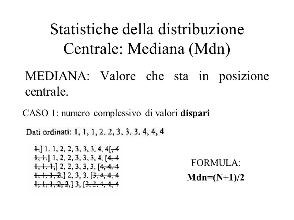 Statistiche della distribuzione Centrale: Mediana (Mdn) MEDIANA: Valore che sta in posizione centrale. CASO 1: numero complessivo di valori dispari FO