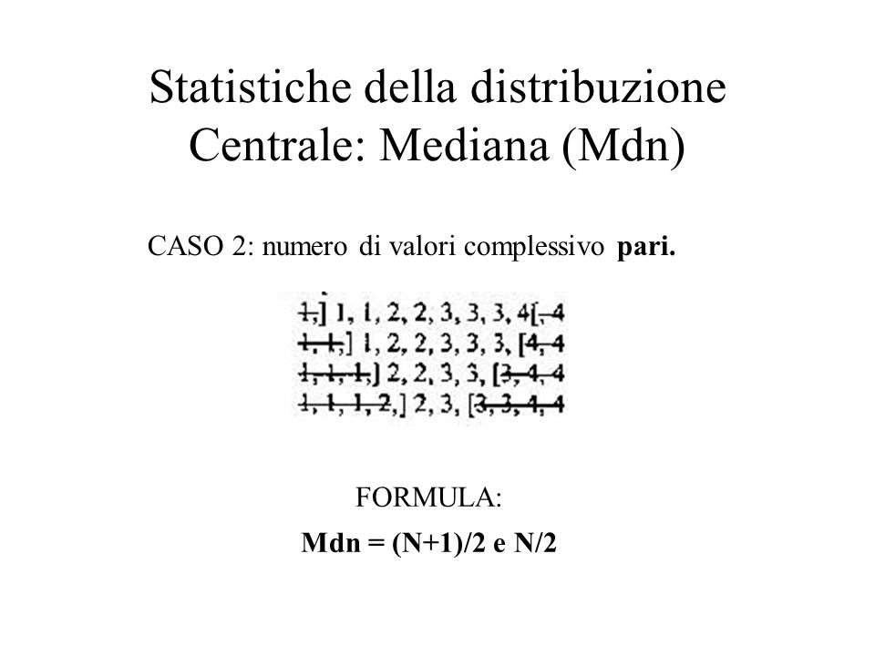 CASO 2: numero di valori complessivo pari. Statistiche della distribuzione Centrale: Mediana (Mdn) FORMULA: Mdn = (N+1)/2 e N/2