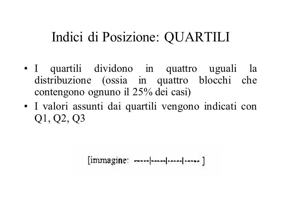Indici di Posizione: QUARTILI I quartili dividono in quattro uguali la distribuzione (ossia in quattro blocchi che contengono ognuno il 25% dei casi) I valori assunti dai quartili vengono indicati con Q1, Q2, Q3