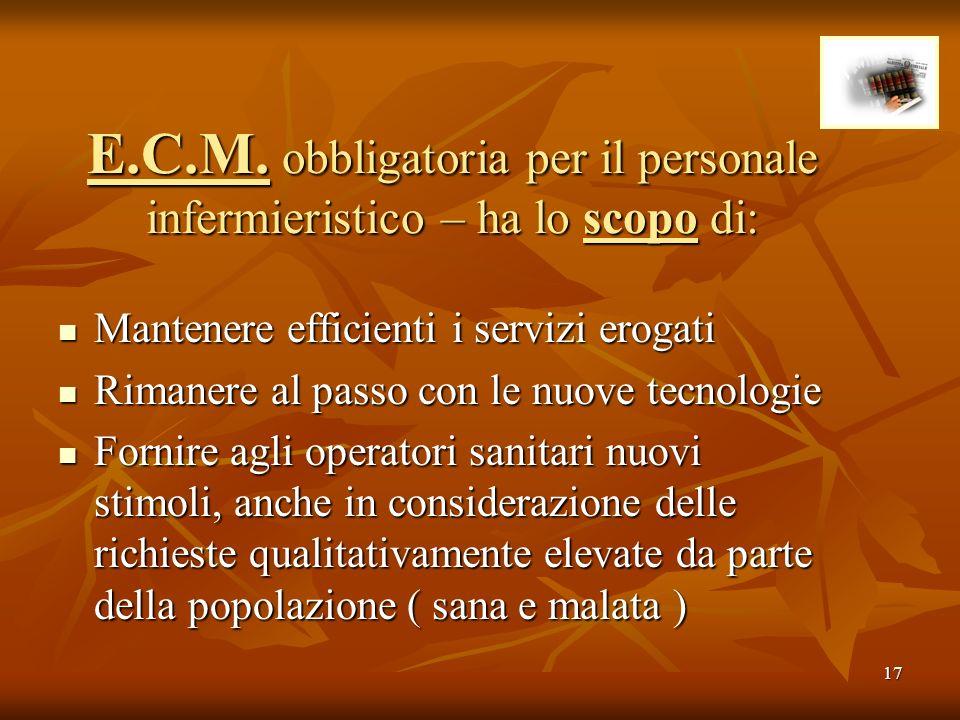 17 E.C.M. obbligatoria per il personale infermieristico – ha lo scopo di: Mantenere efficienti i servizi erogati Mantenere efficienti i servizi erogat