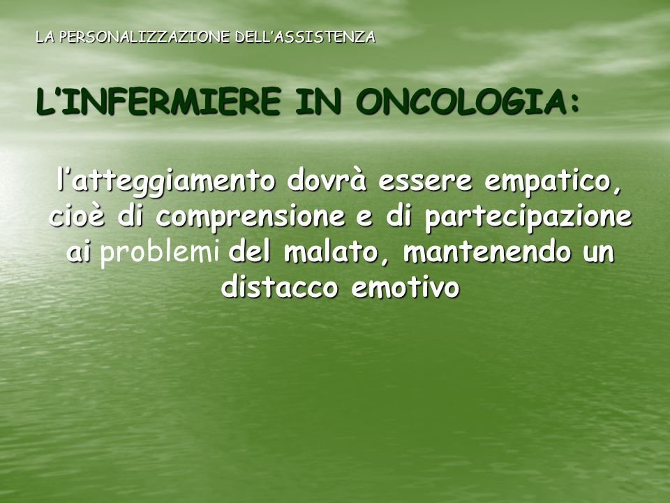 LINFERMIERE IN ONCOLOGIA: latteggiamento dovrà essere empatico, cioè di comprensione e di partecipazione aidel malato, mantenendo un distacco emotivo
