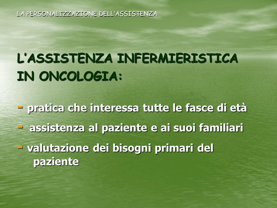 LASSISTENZA INFERMIERISTICA IN ONCOLOGIA: - pratica che interessa tutte le fasce di età - assistenza al paziente e ai suoi familiari - valutazione dei