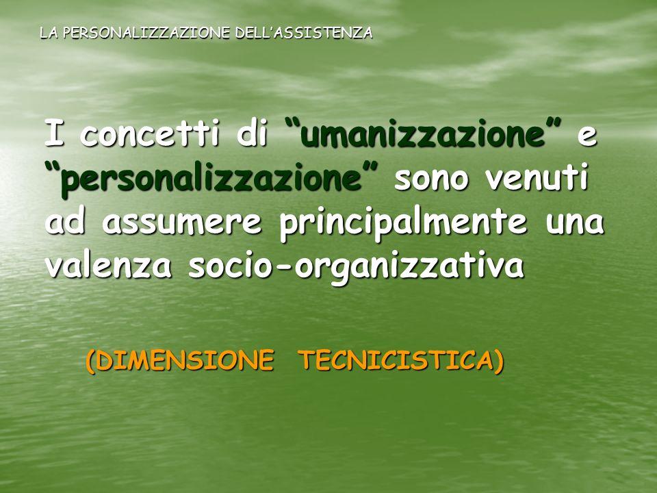 LA PERSONALIZZAZIONE DELLASSISTENZA I concetti di umanizzazione e personalizzazione sono venuti ad assumere principalmente una valenza socio-organizza
