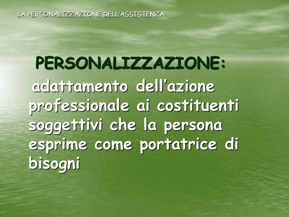 LA PERSONALIZZAZIONE DELLASSISTENZA PERSONALIZZAZIONE: PERSONALIZZAZIONE: adattamento dellazione professionale ai costituenti soggettivi che la person