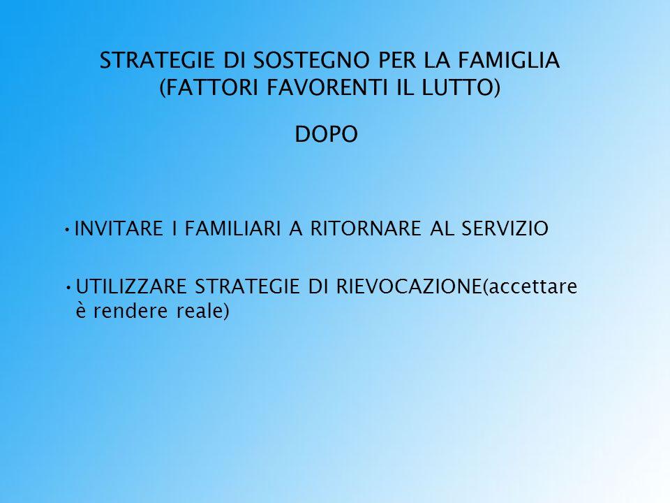 STRATEGIE DI SOSTEGNO PER LA FAMIGLIA (FATTORI FAVORENTI IL LUTTO) DOPO INVITARE I FAMILIARI A RITORNARE AL SERVIZIO UTILIZZARE STRATEGIE DI RIEVOCAZIONE(accettare è rendere reale)