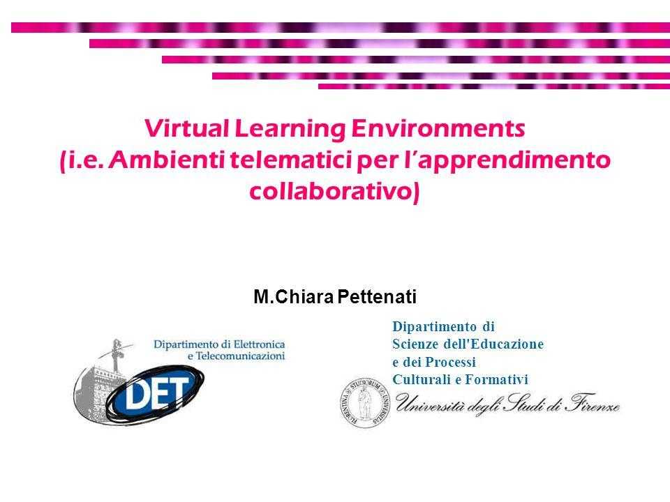 Virtual Learning Environments (i.e. Ambienti telematici per lapprendimento collaborativo) M.Chiara Pettenati Dipartimento di Scienze dell'Educazione e