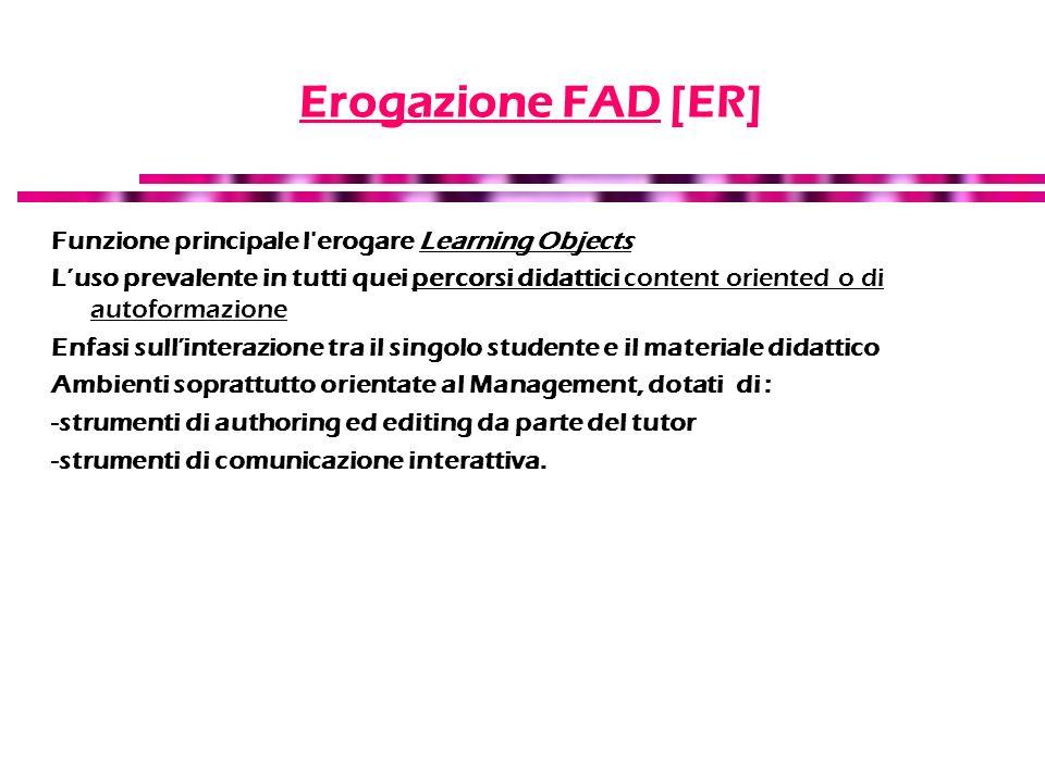 Erogazione FAD [ER] Funzione principale l'erogare Learning Objects Luso prevalente in tutti quei percorsi didattici content oriented o di autoformazio