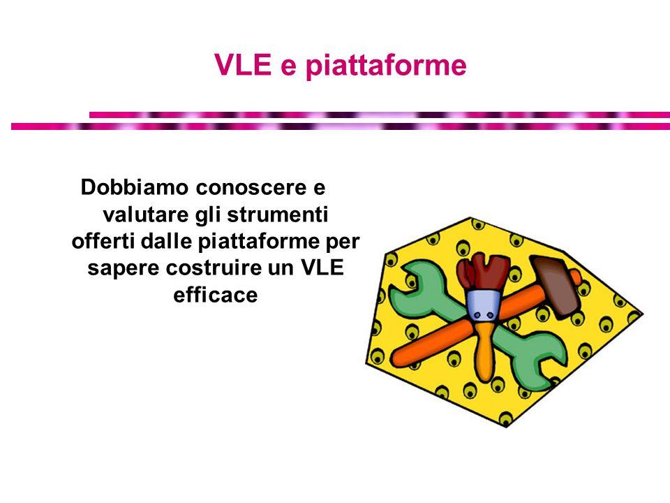 VLE e piattaforme Dobbiamo conoscere e valutare gli strumenti offerti dalle piattaforme per sapere costruire un VLE efficace