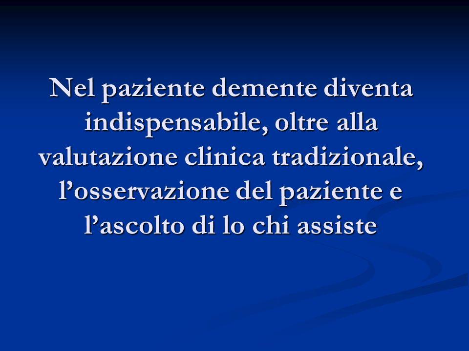 Nel paziente demente diventa indispensabile, oltre alla valutazione clinica tradizionale, losservazione del paziente e lascolto di lo chi assiste
