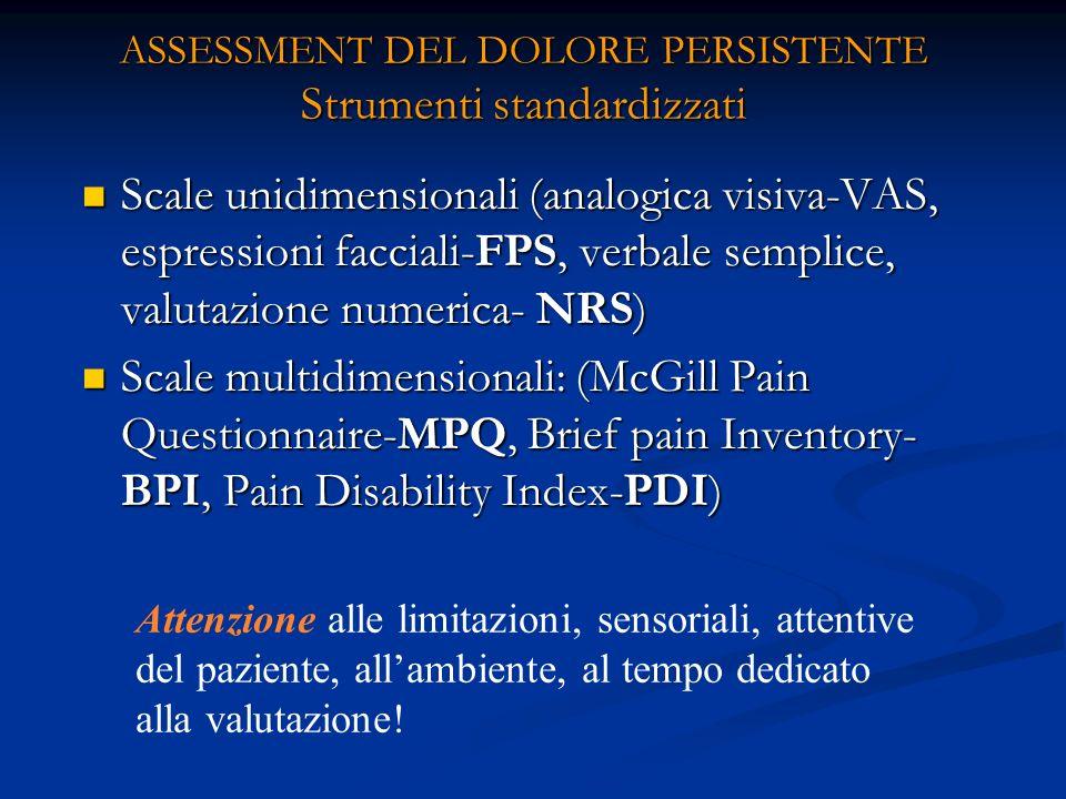 ASSESSMENT DEL DOLORE PERSISTENTE Strumenti standardizzati Scale unidimensionali (analogica visiva-VAS, espressioni facciali-FPS, verbale semplice, valutazione numerica- NRS) Scale unidimensionali (analogica visiva-VAS, espressioni facciali-FPS, verbale semplice, valutazione numerica- NRS) Scale multidimensionali: (McGill Pain Questionnaire-MPQ, Brief pain Inventory- BPI, Pain Disability Index-PDI) Scale multidimensionali: (McGill Pain Questionnaire-MPQ, Brief pain Inventory- BPI, Pain Disability Index-PDI) Attenzione alle limitazioni, sensoriali, attentive del paziente, allambiente, al tempo dedicato alla valutazione!