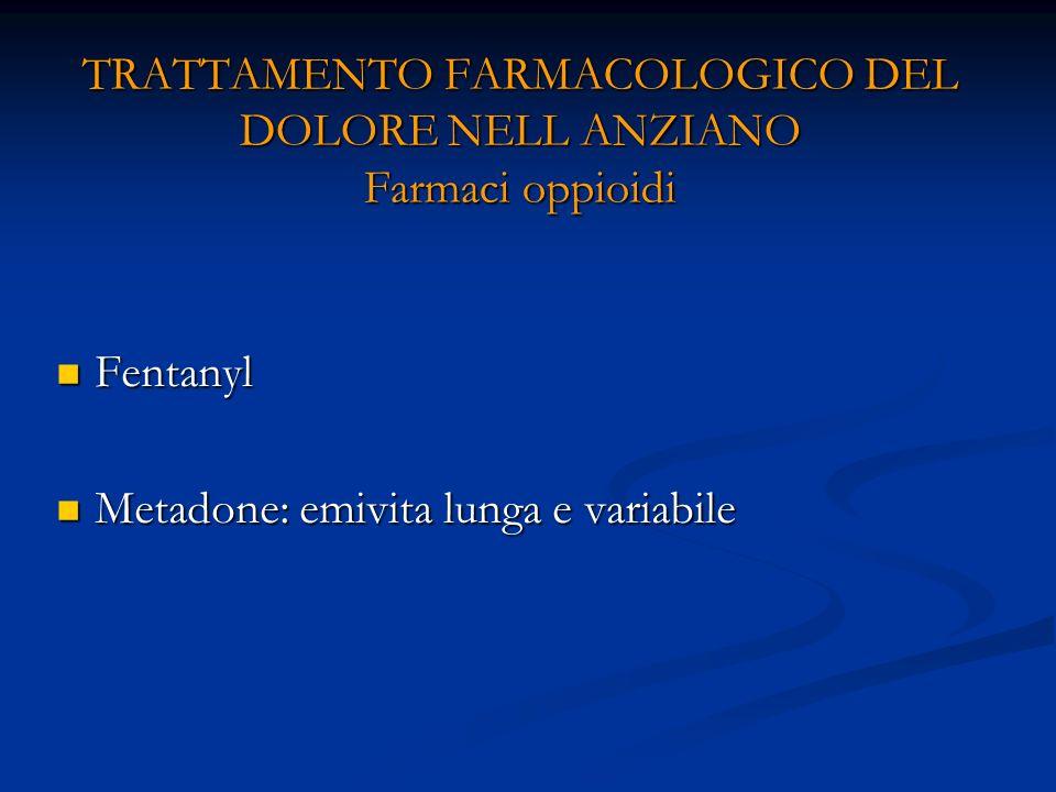 TRATTAMENTO FARMACOLOGICO DEL DOLORE NELL ANZIANO Farmaci oppioidi Fentanyl Fentanyl Metadone: emivita lunga e variabile Metadone: emivita lunga e variabile