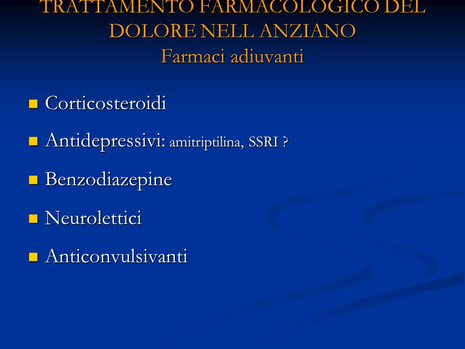 TRATTAMENTO FARMACOLOGICO DEL DOLORE NELL ANZIANO Farmaci adiuvanti Corticosteroidi Corticosteroidi Antidepressivi: amitriptilina, SSRI .