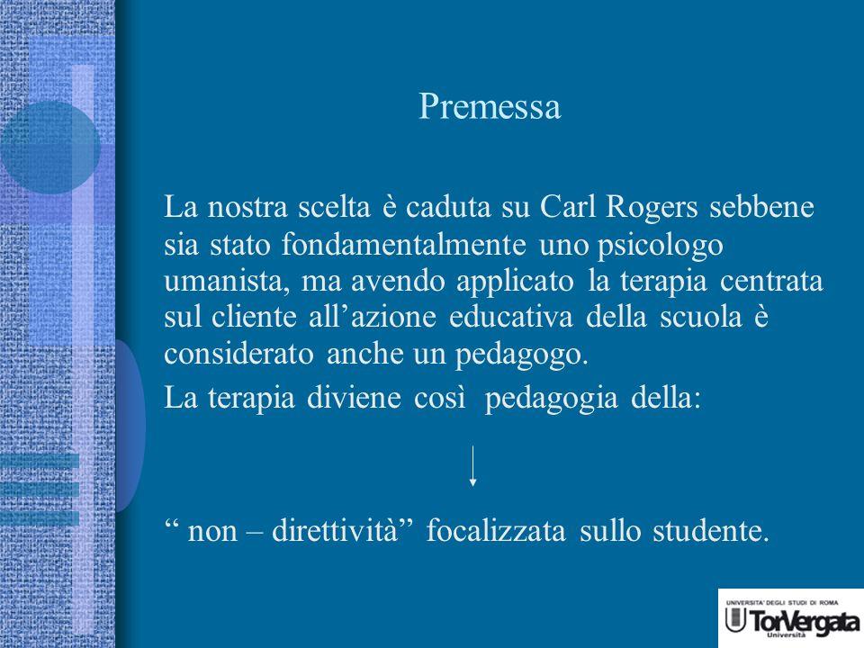 Premessa La nostra scelta è caduta su Carl Rogers sebbene sia stato fondamentalmente uno psicologo umanista, ma avendo applicato la terapia centrata sul cliente allazione educativa della scuola è considerato anche un pedagogo.
