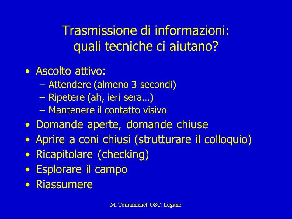 M. Tomamichel, OSC, Lugano Trasmissione di informazioni: quali tecniche ci aiutano? Ascolto attivo: –Attendere (almeno 3 secondi) –Ripetere (ah, ieri