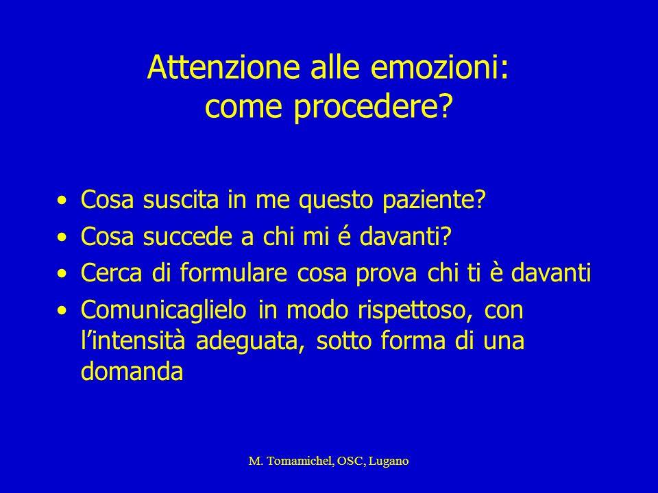 M. Tomamichel, OSC, Lugano Attenzione alle emozioni: come procedere? Cosa suscita in me questo paziente? Cosa succede a chi mi é davanti? Cerca di for