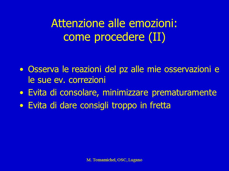 M. Tomamichel, OSC, Lugano Attenzione alle emozioni: come procedere (II) Osserva le reazioni del pz alle mie osservazioni e le sue ev. correzioni Evit