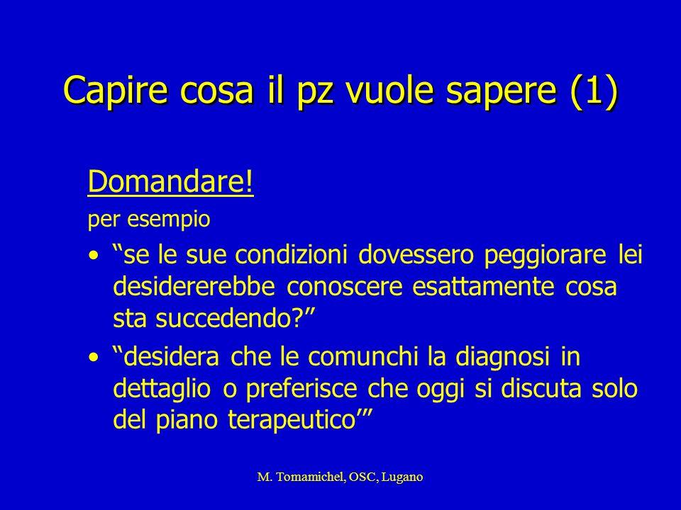 M. Tomamichel, OSC, Lugano Capire cosa il pz vuole sapere (1) Domandare! per esempio se le sue condizioni dovessero peggiorare lei desidererebbe conos