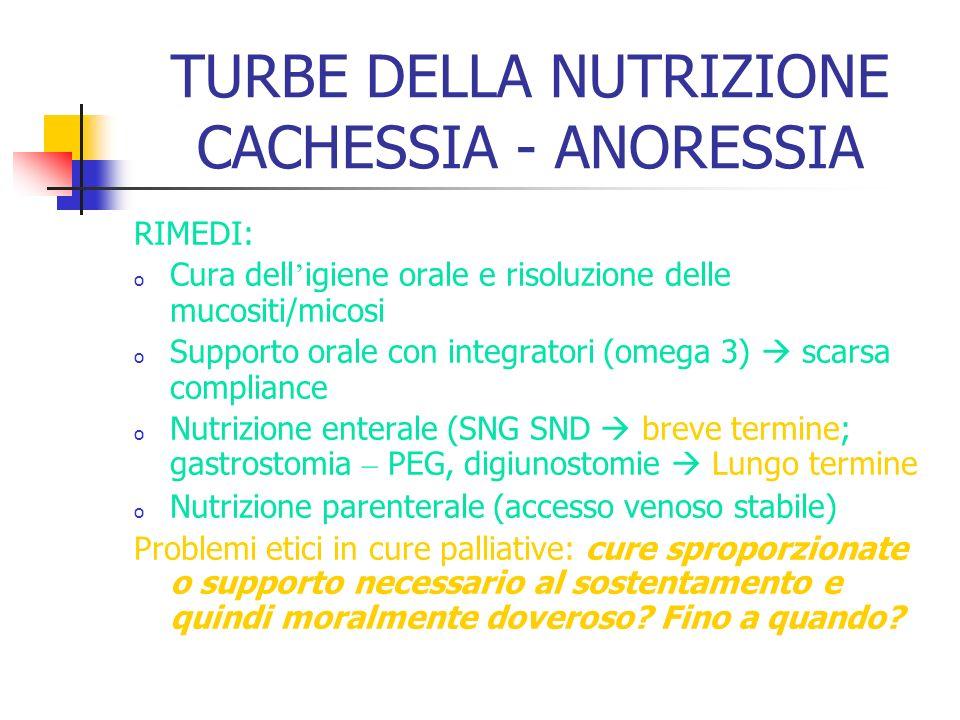 TURBE DELLA NUTRIZIONE CACHESSIA - ANORESSIA RIMEDI: o Cura dell igiene orale e risoluzione delle mucositi/micosi o Supporto orale con integratori (om