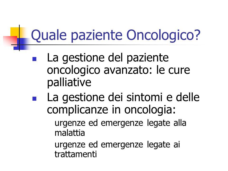 Quale paziente Oncologico? La gestione del paziente oncologico avanzato: le cure palliative La gestione dei sintomi e delle complicanze in oncologia: