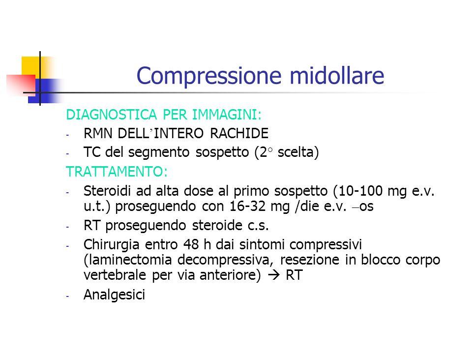 Compressione midollare DIAGNOSTICA PER IMMAGINI: - RMN DELL INTERO RACHIDE - TC del segmento sospetto (2° scelta) TRATTAMENTO: - Steroidi ad alta dose