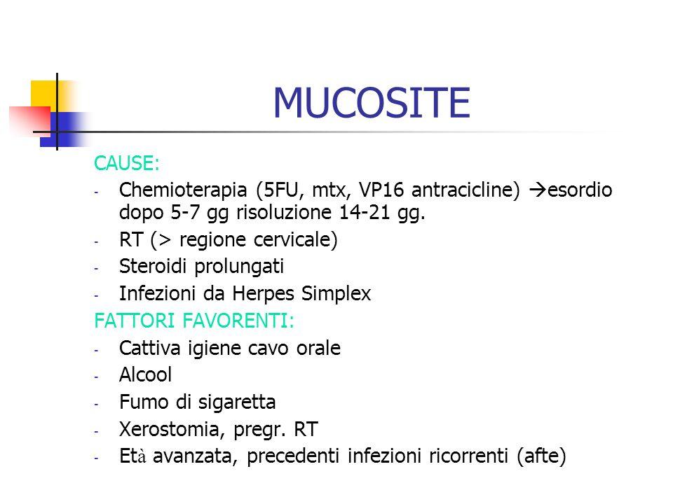 MUCOSITE CAUSE: - Chemioterapia (5FU, mtx, VP16 antracicline) esordio dopo 5-7 gg risoluzione 14-21 gg. - RT (> regione cervicale) - Steroidi prolunga