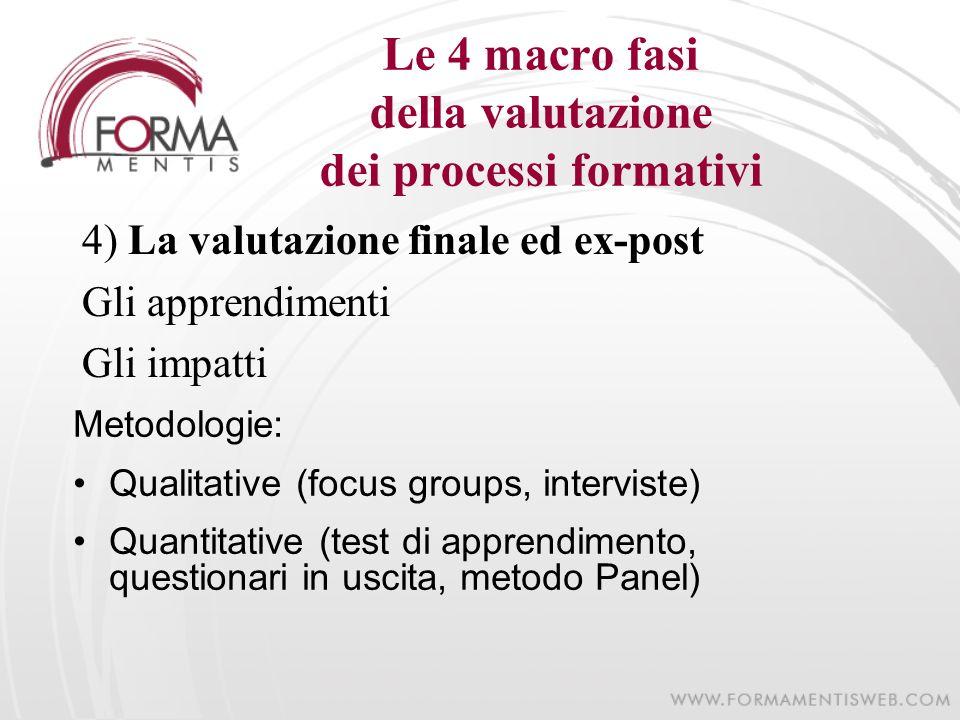 Le 4 macro fasi della valutazione dei processi formativi 4) La valutazione finale ed ex-post Gli apprendimenti Gli impatti Metodologie: Qualitative (f