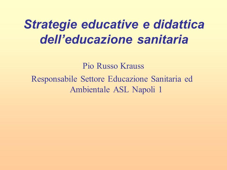 Strategie educative e didattica delleducazione sanitaria Pio Russo Krauss Responsabile Settore Educazione Sanitaria ed Ambientale ASL Napoli 1