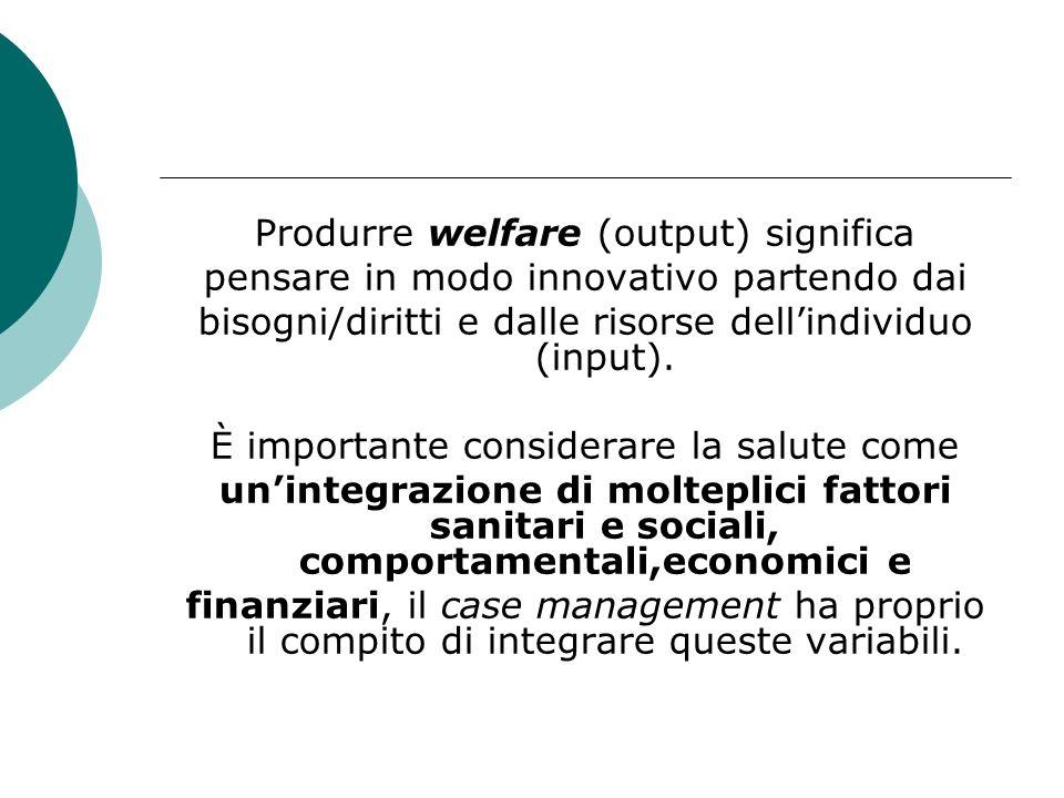 Produrre welfare (output) significa pensare in modo innovativo partendo dai bisogni/diritti e dalle risorse dellindividuo (input). È importante consid