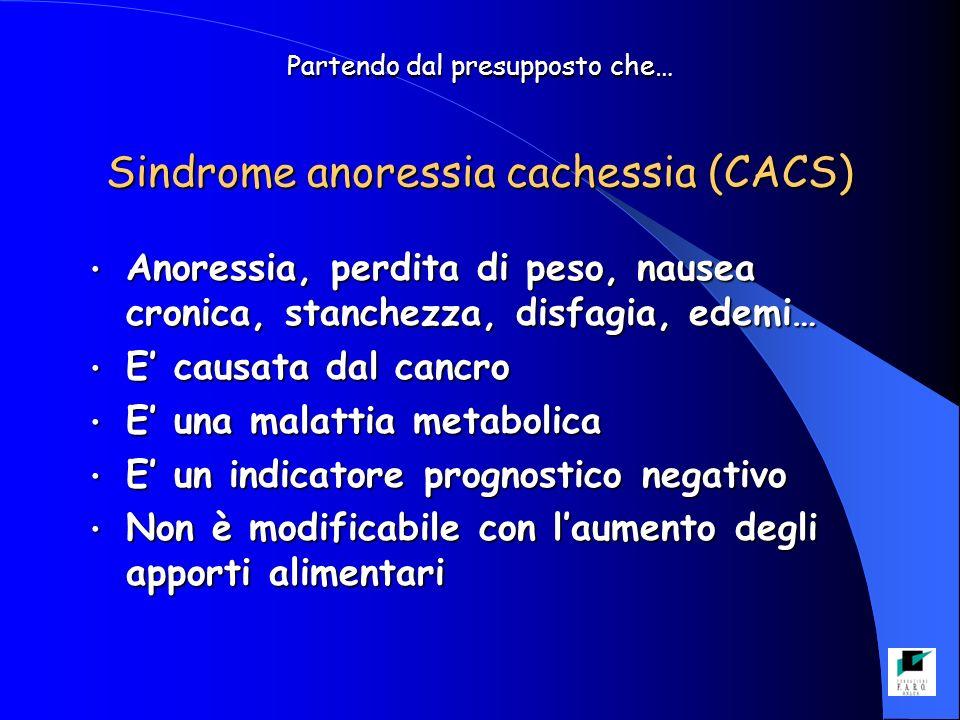 Partendo dal presupposto che… Sindrome anoressia cachessia (CACS) Anoressia, perdita di peso, nausea cronica, stanchezza, disfagia, edemi… Anoressia,