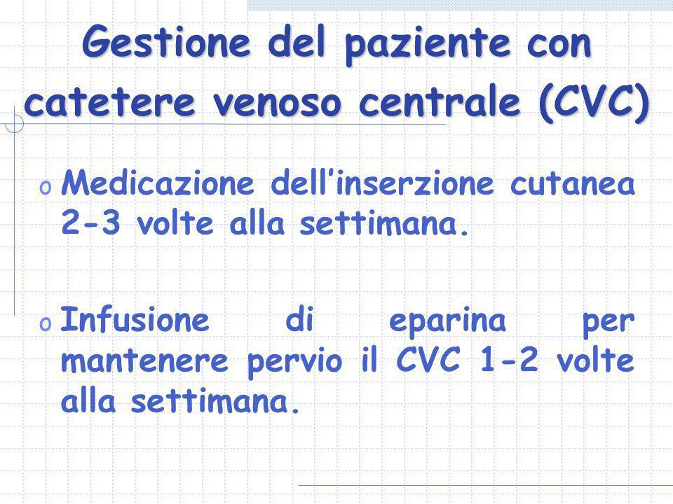 Gestione del paziente con catetere venoso centrale (CVC) o Medicazione dellinserzione cutanea 2-3 volte alla settimana. o Infusione di eparina per man