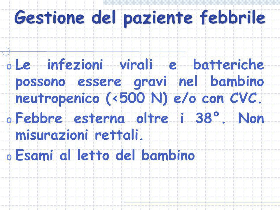 Gestione del paziente febbrile o Le infezioni virali e batteriche possono essere gravi nel bambino neutropenico (<500 N) e/o con CVC. o Febbre esterna