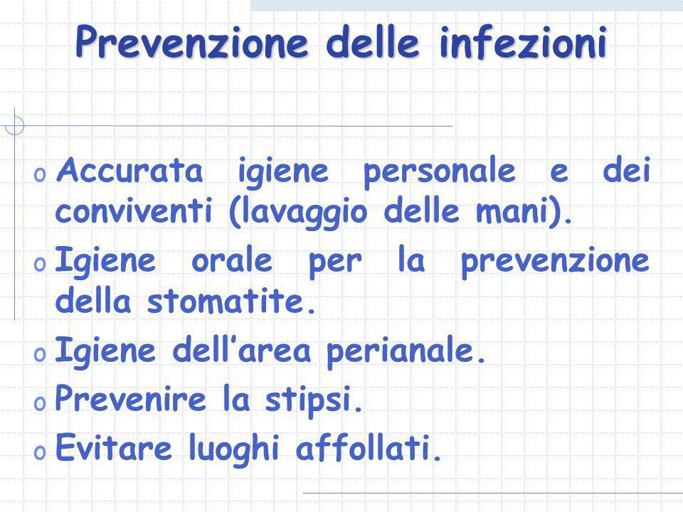 Prevenzione delle infezioni o Accurata igiene personale e dei conviventi (lavaggio delle mani). o Igiene orale per la prevenzione della stomatite. o I