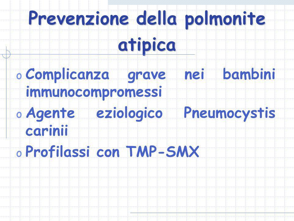 Prevenzione della polmonite atipica o Complicanza grave nei bambini immunocompromessi o Agente eziologico Pneumocystis carinii o Profilassi con TMP-SM